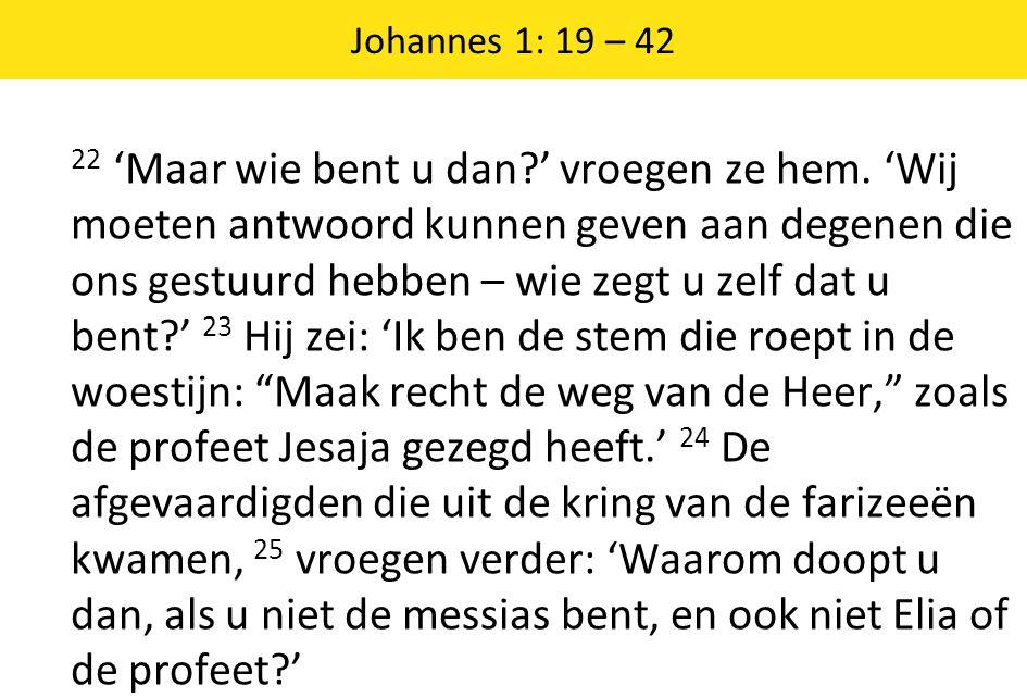 Johannes 1: 19 – 42 22 'Maar wie bent u dan ' vroegen ze hem.