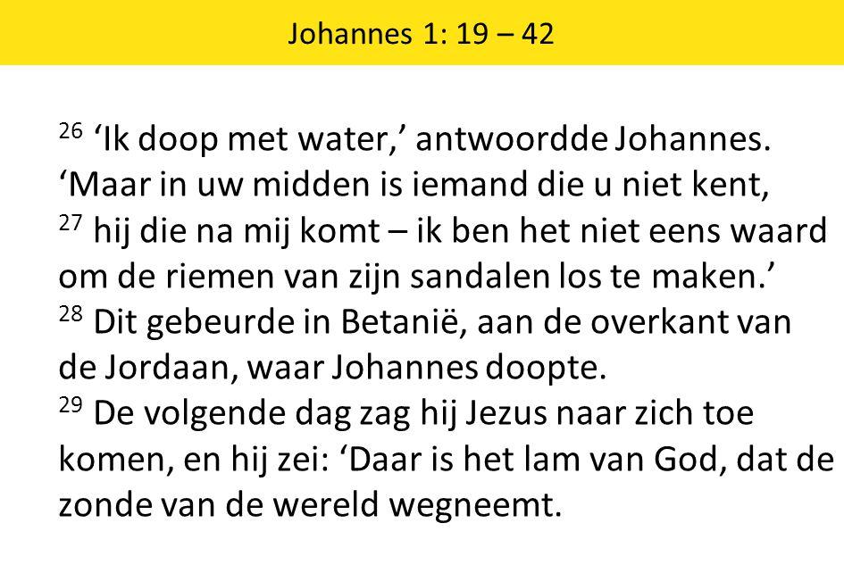 Johannes 1: 19 – 42 26 'Ik doop met water,' antwoordde Johannes.