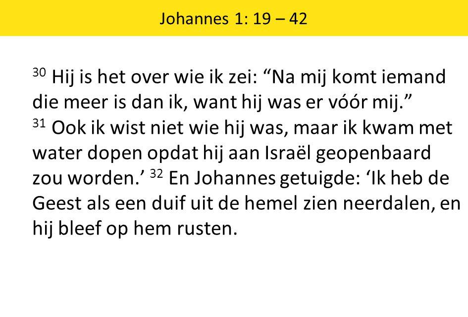 Johannes 1: 19 – 42 30 Hij is het over wie ik zei: Na mij komt iemand die meer is dan ik, want hij was er vóór mij. 31 Ook ik wist niet wie hij was, maar ik kwam met water dopen opdat hij aan Israël geopenbaard zou worden.' 32 En Johannes getuigde: 'Ik heb de Geest als een duif uit de hemel zien neerdalen, en hij bleef op hem rusten.