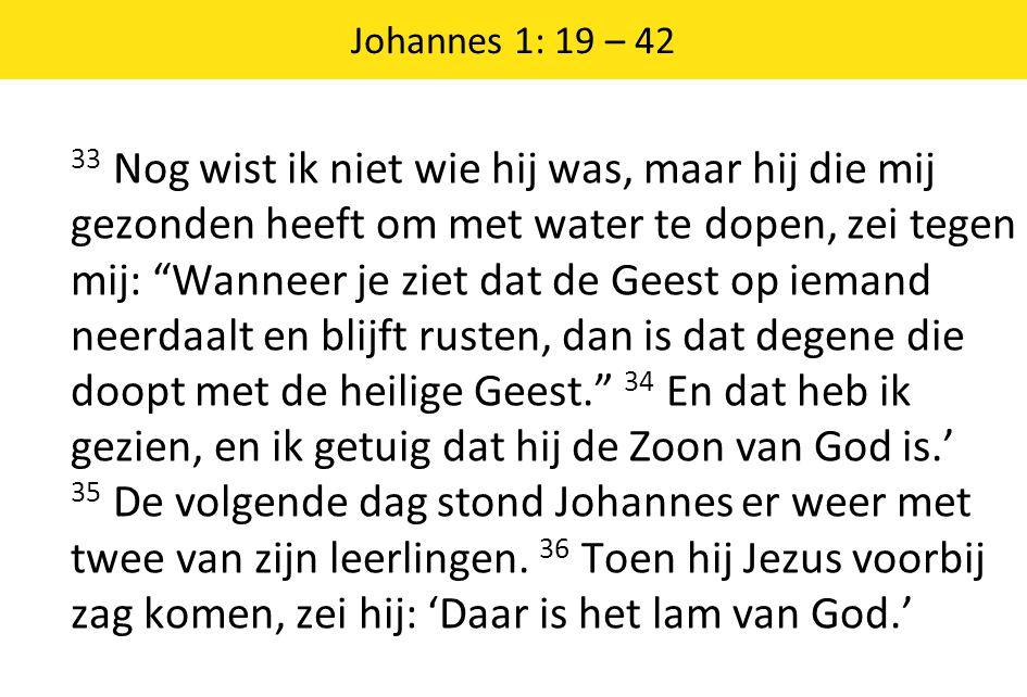 Johannes 1: 19 – 42 33 Nog wist ik niet wie hij was, maar hij die mij gezonden heeft om met water te dopen, zei tegen mij: Wanneer je ziet dat de Geest op iemand neerdaalt en blijft rusten, dan is dat degene die doopt met de heilige Geest. 34 En dat heb ik gezien, en ik getuig dat hij de Zoon van God is.' 35 De volgende dag stond Johannes er weer met twee van zijn leerlingen.