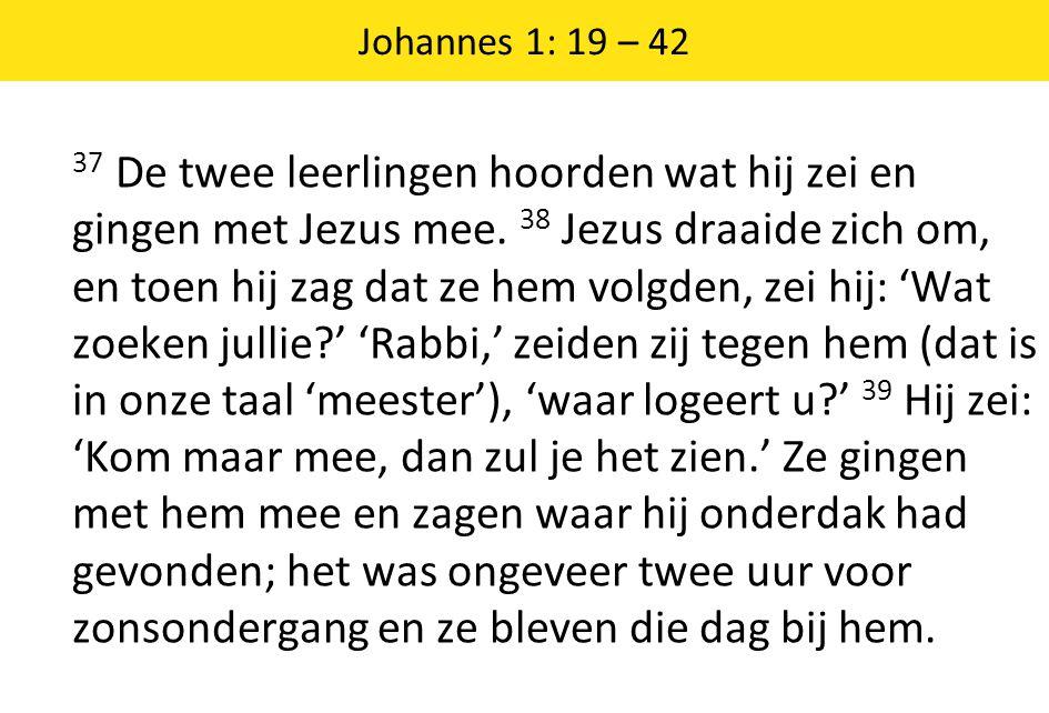 Johannes 1: 19 – 42 37 De twee leerlingen hoorden wat hij zei en gingen met Jezus mee.