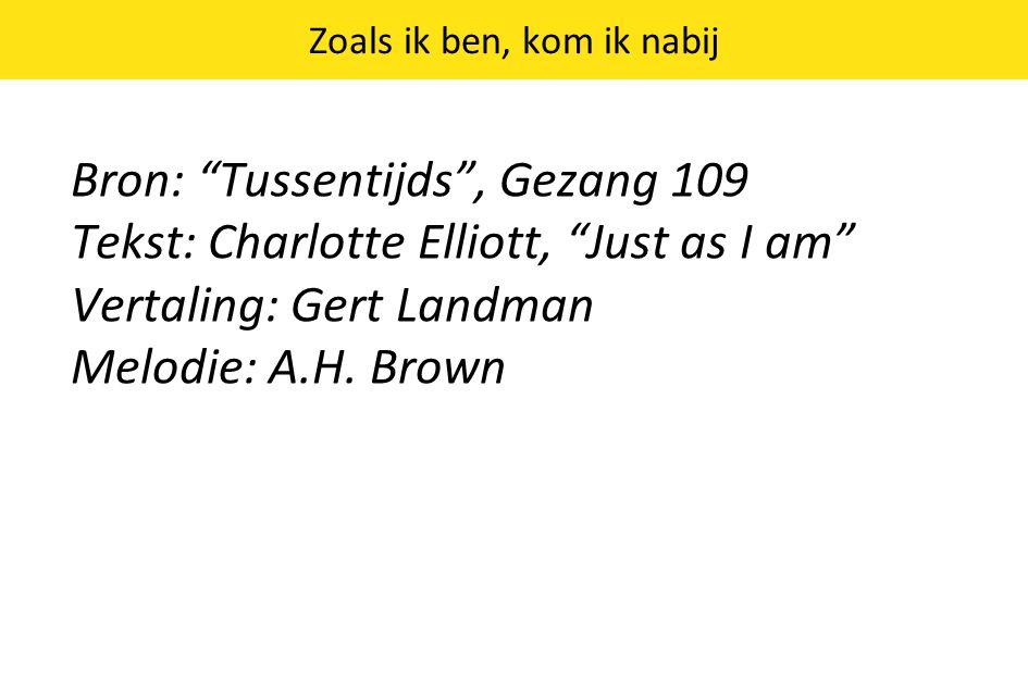 Zoals ik ben, kom ik nabij Bron: Tussentijds , Gezang 109 Tekst: Charlotte Elliott, Just as I am Vertaling: Gert Landman Melodie: A.H.
