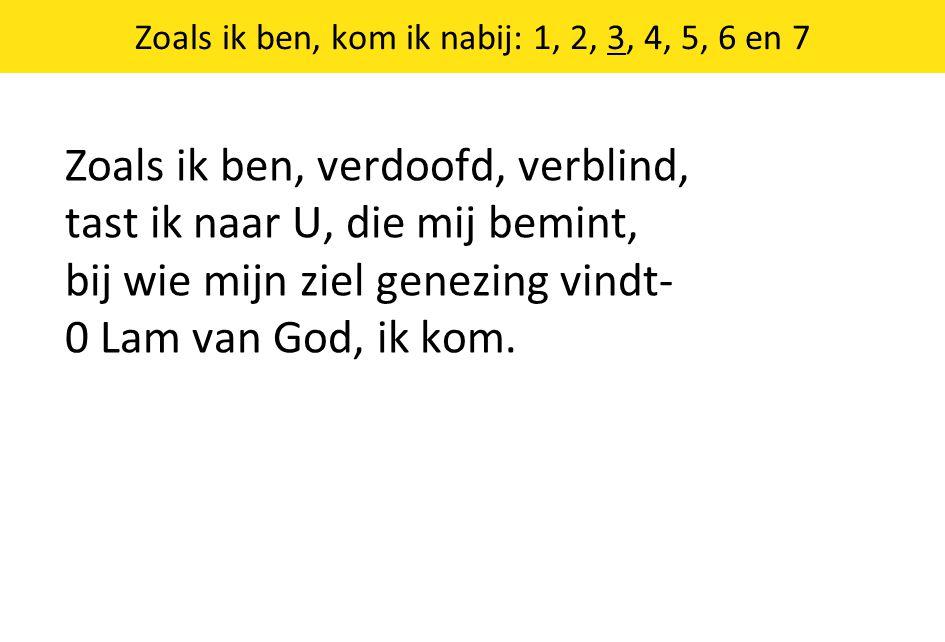 Zoals ik ben, kom ik nabij: 1, 2, 3, 4, 5, 6 en 7 Zoals ik ben, verdoofd, verblind, tast ik naar U, die mij bemint, bij wie mijn ziel genezing vindt- 0 Lam van God, ik kom.