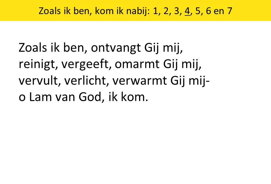 Zoals ik ben, kom ik nabij: 1, 2, 3, 4, 5, 6 en 7 Zoals ik ben, ontvangt Gij mij, reinigt, vergeeft, omarmt Gij mij, vervult, verlicht, verwarmt Gij mij- o Lam van God, ik kom.