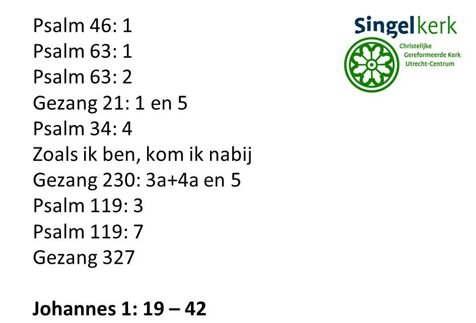 Psalm 46: 1 Psalm 63: 1 Psalm 63: 2 Gezang 21: 1 en 5 Psalm 34: 4 Zoals ik ben, kom ik nabij Gezang 230: 3a+4a en 5 Psalm 119: 3 Psalm 119: 7 Gezang 327 Johannes 1: 19 – 42