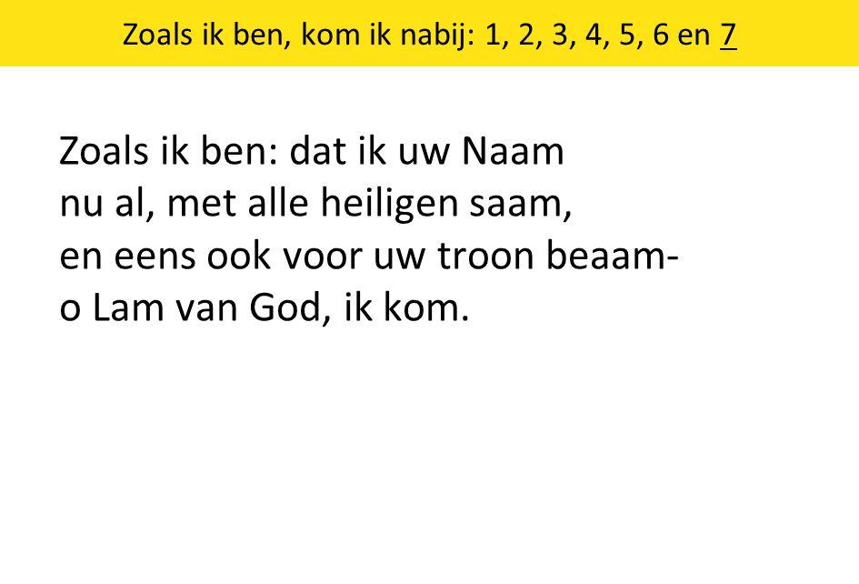 Zoals ik ben, kom ik nabij: 1, 2, 3, 4, 5, 6 en 7 Zoals ik ben: dat ik uw Naam nu al, met alle heiligen saam, en eens ook voor uw troon beaam- o Lam van God, ik kom.