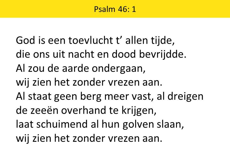 Psalm 46: 1 God is een toevlucht t' allen tijde, die ons uit nacht en dood bevrijdde.