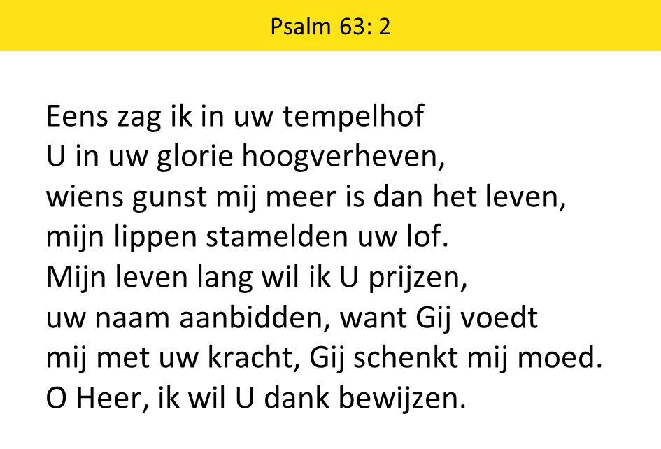 Psalm 63: 2 Eens zag ik in uw tempelhof U in uw glorie hoogverheven, wiens gunst mij meer is dan het leven, mijn lippen stamelden uw lof.