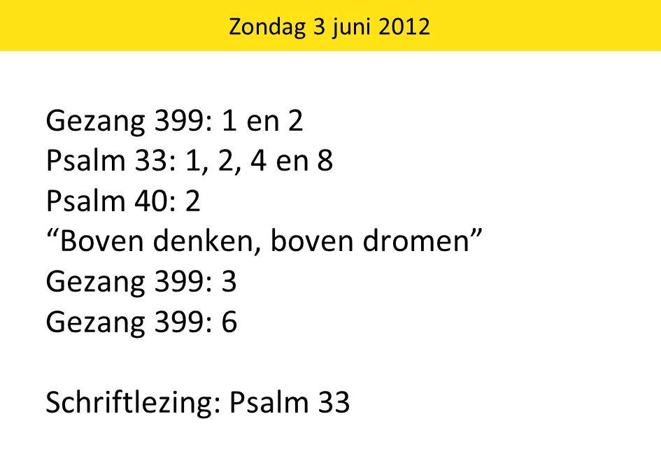 """Gezang 399: 1 en 2 Psalm 33: 1, 2, 4 en 8 Psalm 40: 2 """"Boven denken, boven dromen"""" Gezang 399: 3 Gezang 399: 6 Schriftlezing: Psalm 33 Zondag 3 juni 2"""