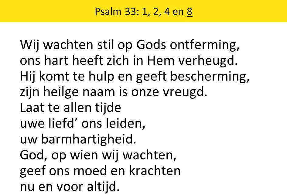 Psalm 33: 1, 2, 4 en 8 Wij wachten stil op Gods ontferming, ons hart heeft zich in Hem verheugd. Hij komt te hulp en geeft bescherming, zijn heilge na