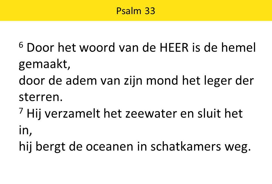 6 Door het woord van de HEER is de hemel gemaakt, door de adem van zijn mond het leger der sterren. 7 Hij verzamelt het zeewater en sluit het in, hij