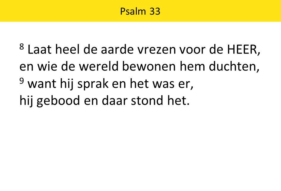 8 Laat heel de aarde vrezen voor de HEER, en wie de wereld bewonen hem duchten, 9 want hij sprak en het was er, hij gebood en daar stond het. Psalm 33