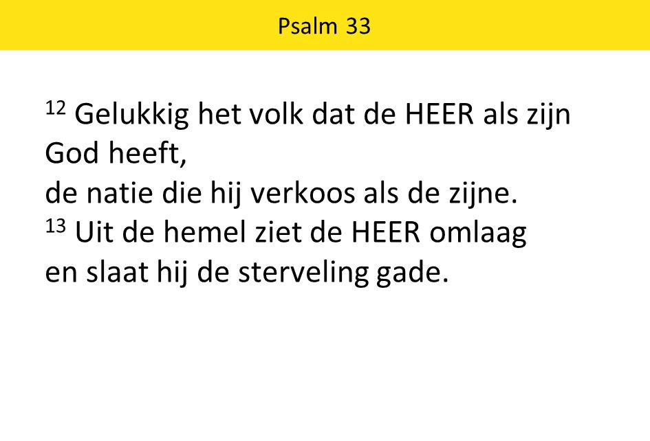 12 Gelukkig het volk dat de HEER als zijn God heeft, de natie die hij verkoos als de zijne. 13 Uit de hemel ziet de HEER omlaag en slaat hij de sterve