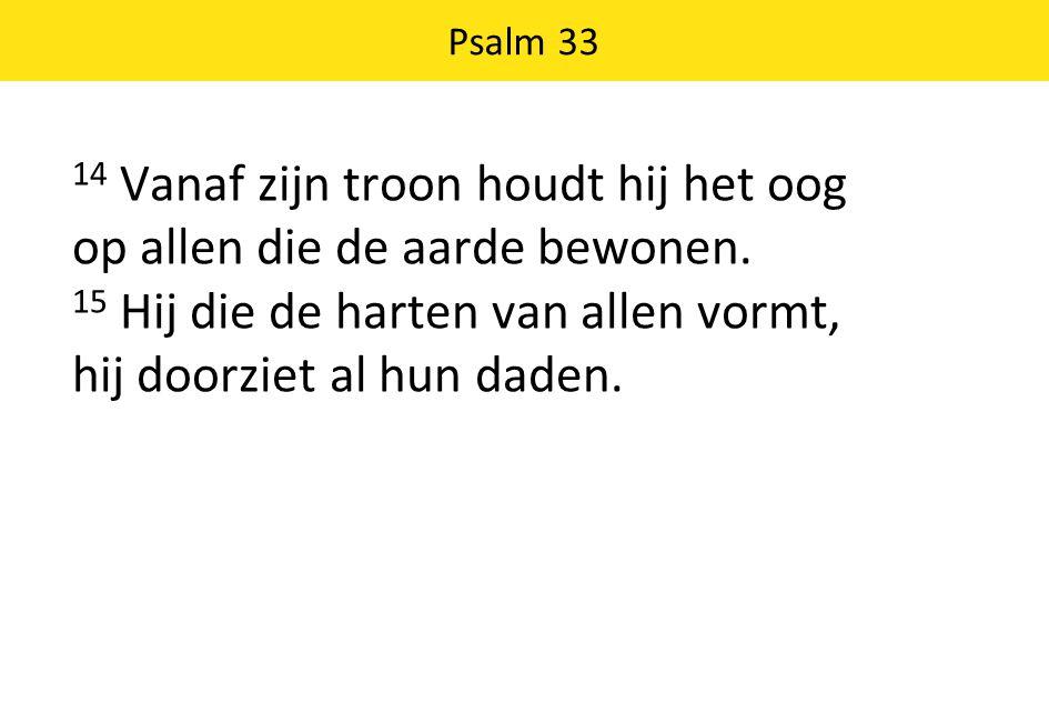 14 Vanaf zijn troon houdt hij het oog op allen die de aarde bewonen. 15 Hij die de harten van allen vormt, hij doorziet al hun daden. Psalm 33