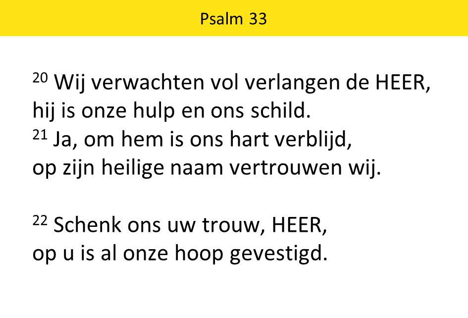 20 Wij verwachten vol verlangen de HEER, hij is onze hulp en ons schild. 21 Ja, om hem is ons hart verblijd, op zijn heilige naam vertrouwen wij. 22 S