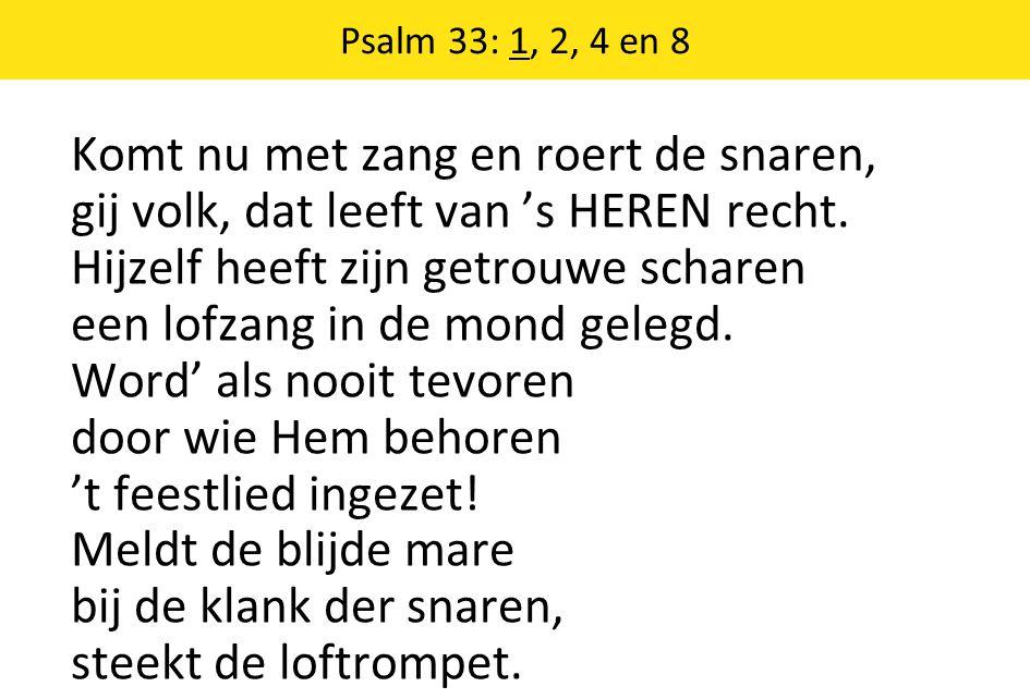 Psalm 33: 1, 2, 4 en 8 Komt nu met zang en roert de snaren, gij volk, dat leeft van 's HEREN recht. Hijzelf heeft zijn getrouwe scharen een lofzang in