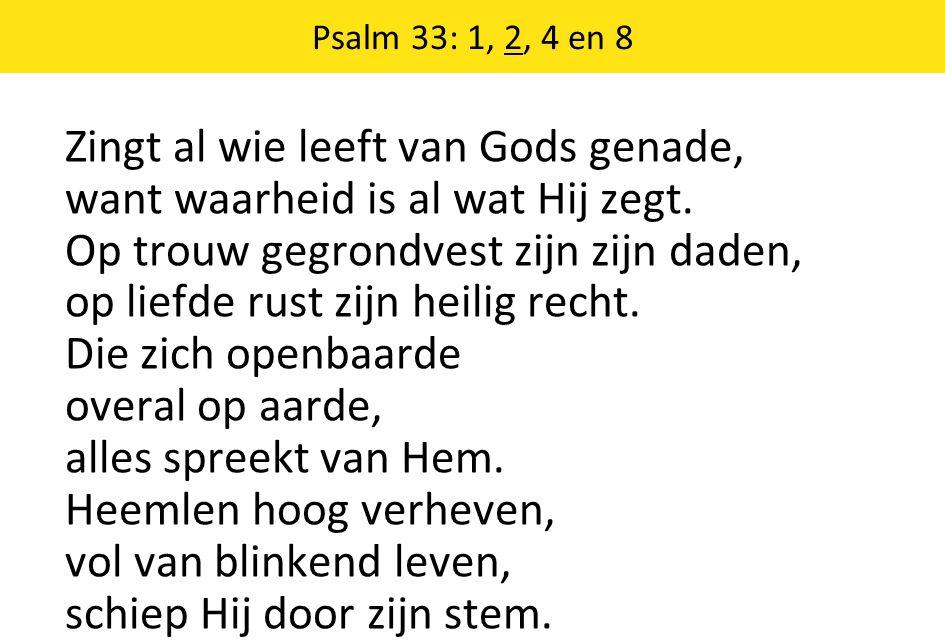 Psalm 33: 1, 2, 4 en 8 Zingt al wie leeft van Gods genade, want waarheid is al wat Hij zegt. Op trouw gegrondvest zijn zijn daden, op liefde rust zijn