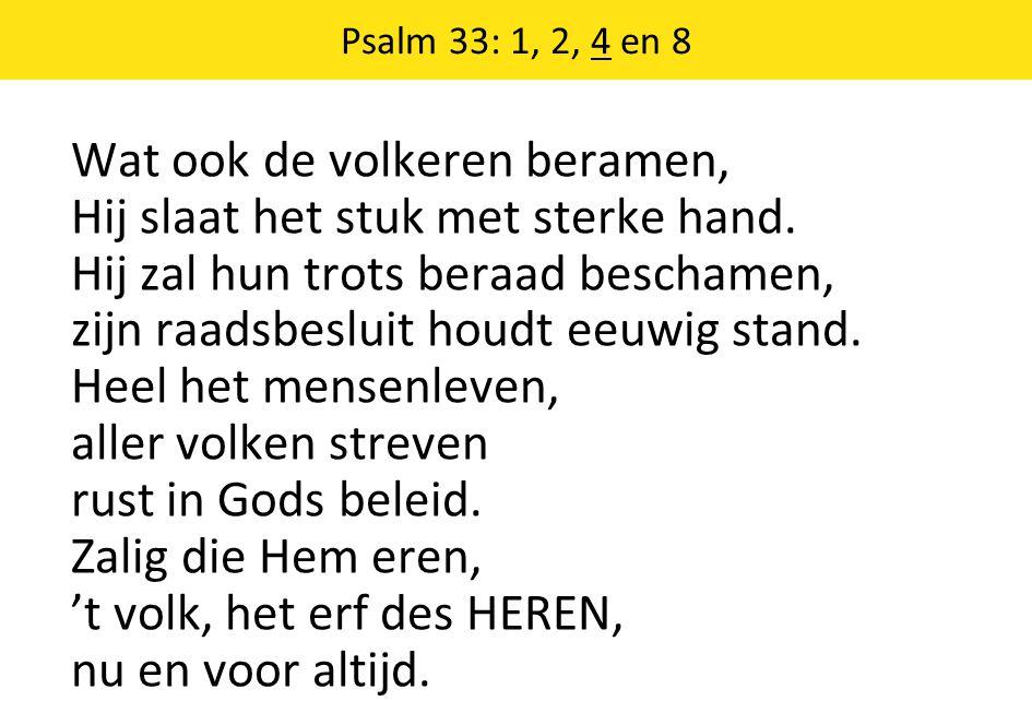 Psalm 33: 1, 2, 4 en 8 Wat ook de volkeren beramen, Hij slaat het stuk met sterke hand. Hij zal hun trots beraad beschamen, zijn raadsbesluit houdt ee