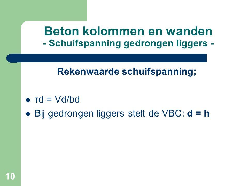 10 Beton kolommen en wanden - Schuifspanning gedrongen liggers - Rekenwaarde schuifspanning; τd = Vd/bd Bij gedrongen liggers stelt de VBC: d = h