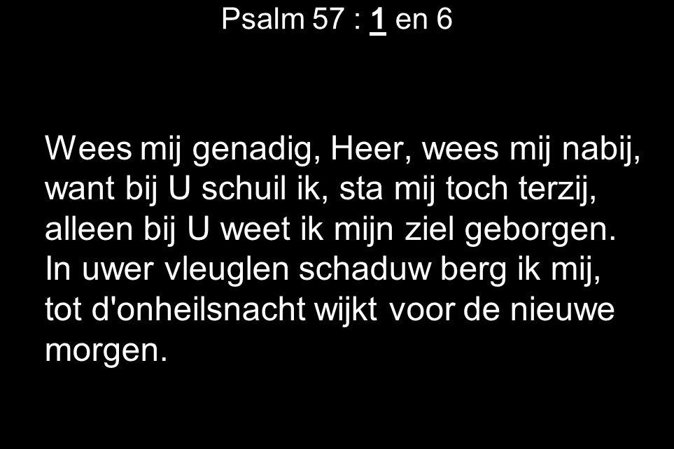 Psalm 57 : 1 en 6 Wees mij genadig, Heer, wees mij nabij, want bij U schuil ik, sta mij toch terzij, alleen bij U weet ik mijn ziel geborgen. In uwer