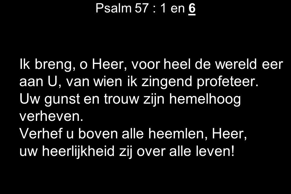 Psalm 57 : 1 en 6 Ik breng, o Heer, voor heel de wereld eer aan U, van wien ik zingend profeteer. Uw gunst en trouw zijn hemelhoog verheven. Verhef u