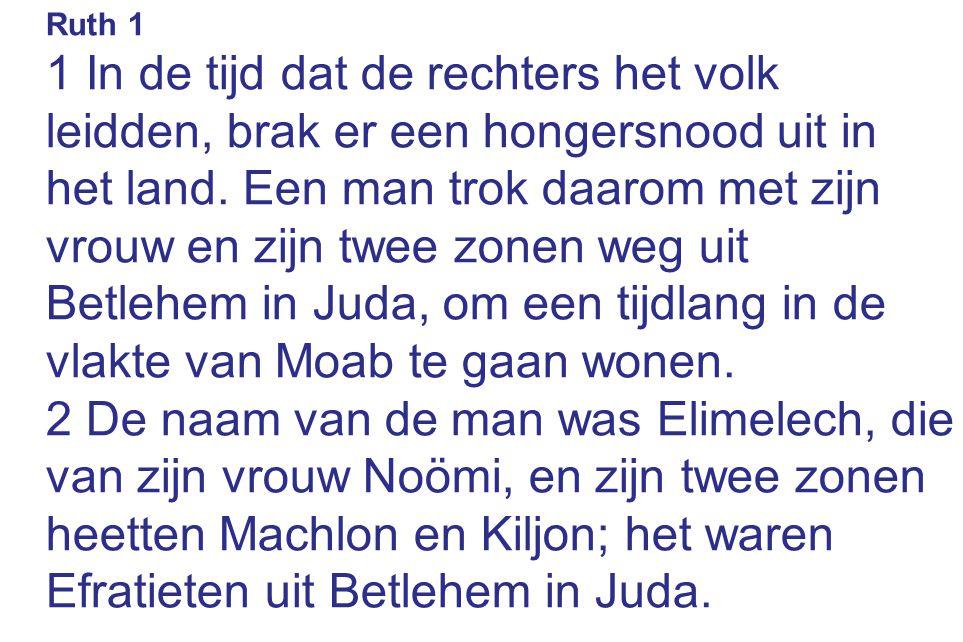 Ruth 1 1 In de tijd dat de rechters het volk leidden, brak er een hongersnood uit in het land. Een man trok daarom met zijn vrouw en zijn twee zonen w
