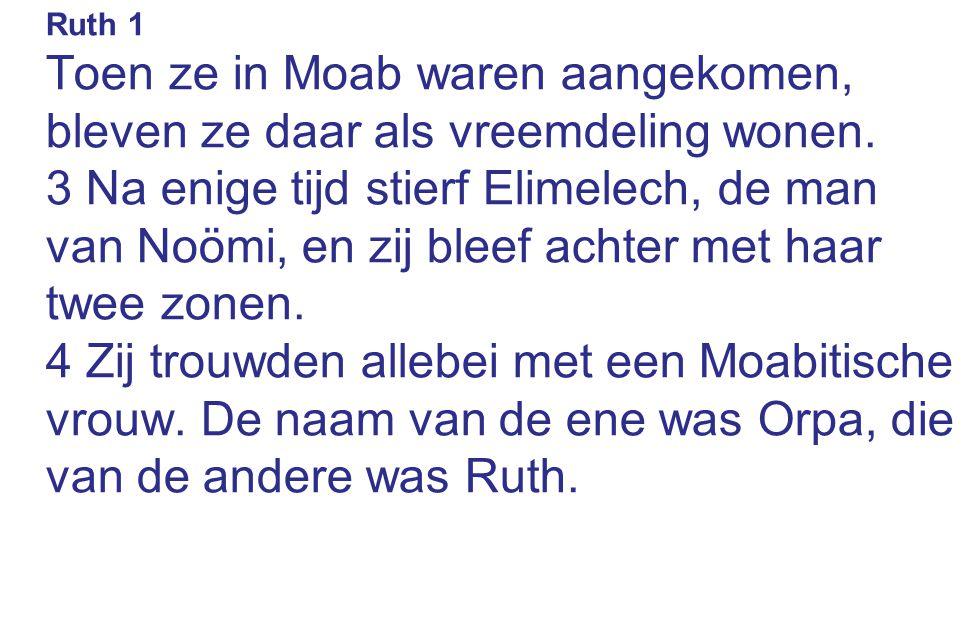 Ruth 1 Toen ze in Moab waren aangekomen, bleven ze daar als vreemdeling wonen. 3 Na enige tijd stierf Elimelech, de man van Noömi, en zij bleef achter