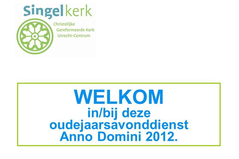 WELKOM in/bij deze oudejaarsavonddienst Anno Domini 2012.