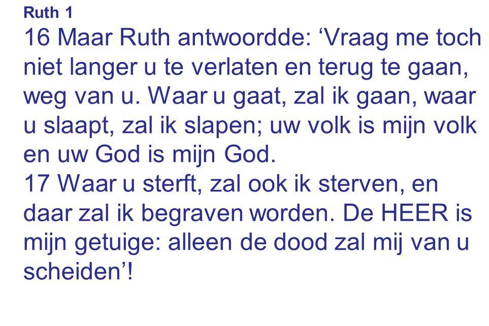 Ruth 1 16 Maar Ruth antwoordde: 'Vraag me toch niet langer u te verlaten en terug te gaan, weg van u. Waar u gaat, zal ik gaan, waar u slaapt, zal ik