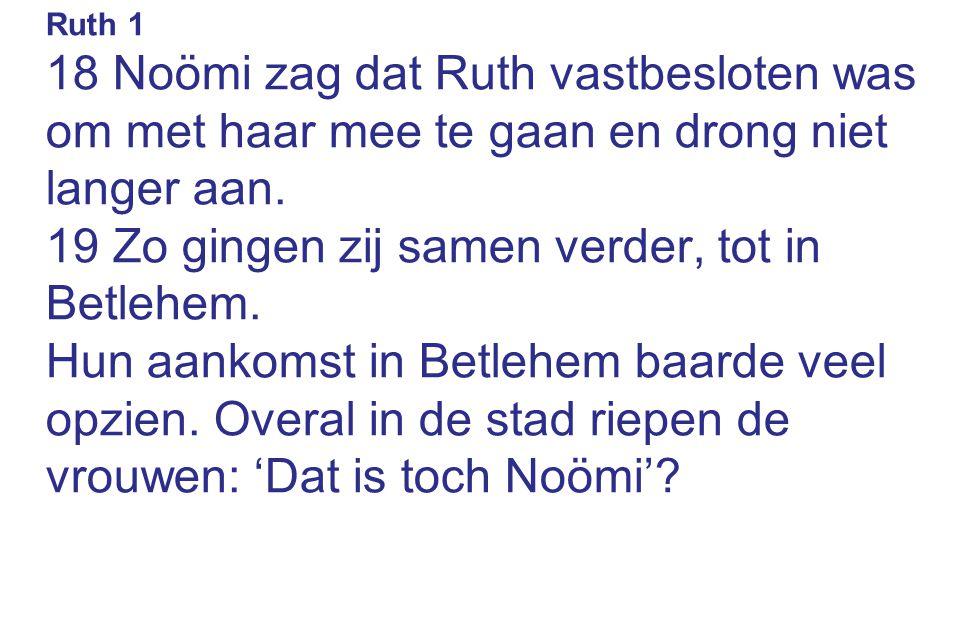 Ruth 1 18 Noömi zag dat Ruth vastbesloten was om met haar mee te gaan en drong niet langer aan. 19 Zo gingen zij samen verder, tot in Betlehem. Hun aa