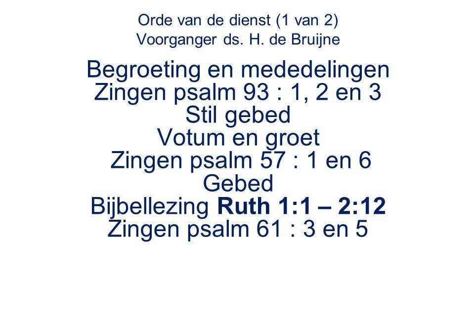 Orde van de dienst (1 van 2) Voorganger ds. H. de Bruijne Begroeting en mededelingen Zingen psalm 93 : 1, 2 en 3 Stil gebed Votum en groet Zingen psal