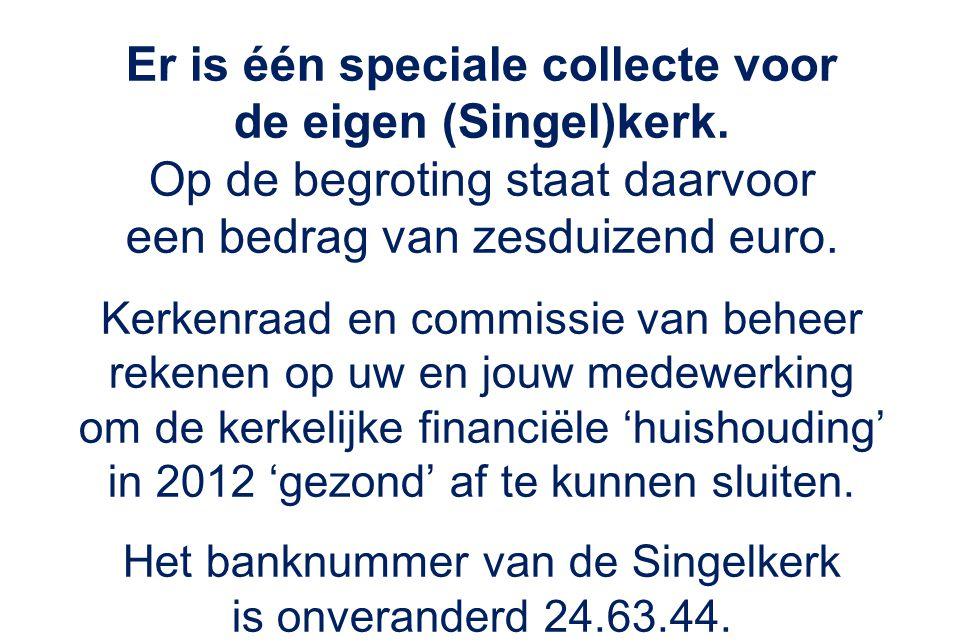 Er is één speciale collecte voor de eigen (Singel)kerk. Op de begroting staat daarvoor een bedrag van zesduizend euro. Kerkenraad en commissie van beh
