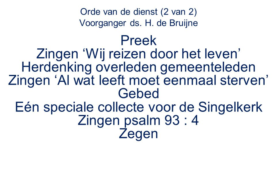 Orde van de dienst (2 van 2) Voorganger ds. H. de Bruijne Preek Zingen 'Wij reizen door het leven' Herdenking overleden gemeenteleden Zingen 'Al wat l