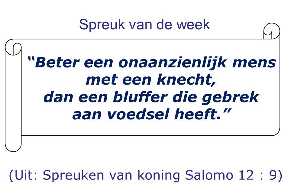 """Spreuk van de week (Uit: Spreuken van koning Salomo 12 : 9) """"Beter een onaanzienlijk mens met een knecht, dan een bluffer die gebrek aan voedsel heeft"""