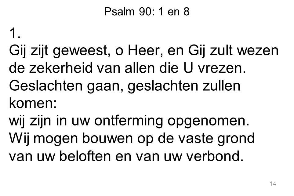 Psalm 90: 1 en 8 1. Gij zijt geweest, o Heer, en Gij zult wezen de zekerheid van allen die U vrezen. Geslachten gaan, geslachten zullen komen: wij zij