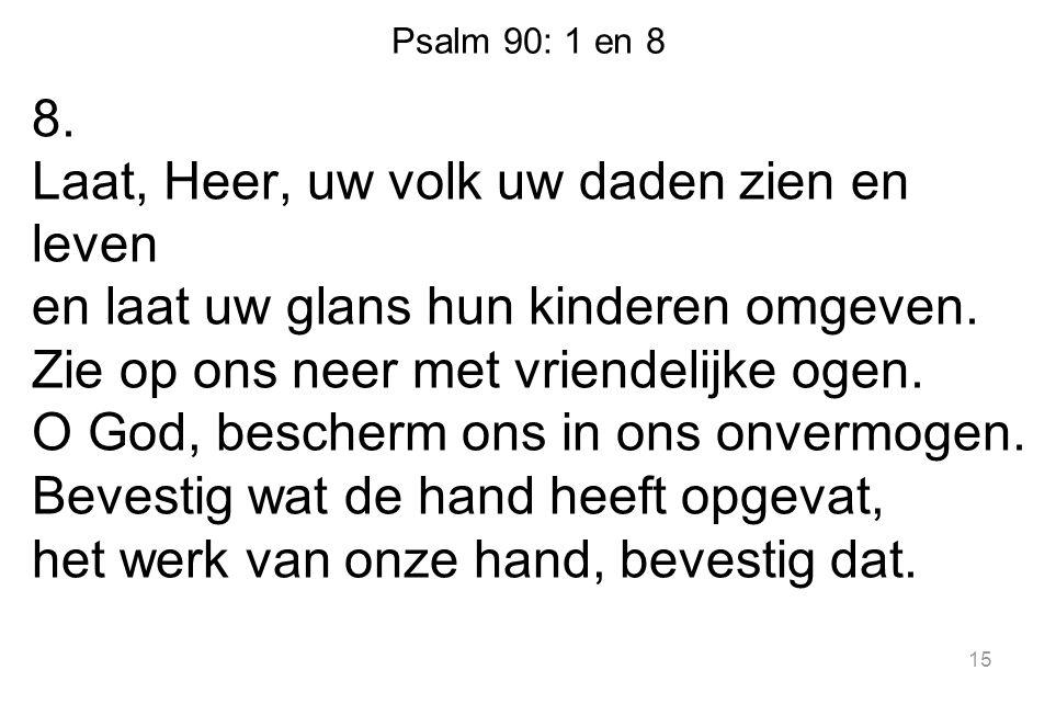 Psalm 90: 1 en 8 8. Laat, Heer, uw volk uw daden zien en leven en laat uw glans hun kinderen omgeven. Zie op ons neer met vriendelijke ogen. O God, be