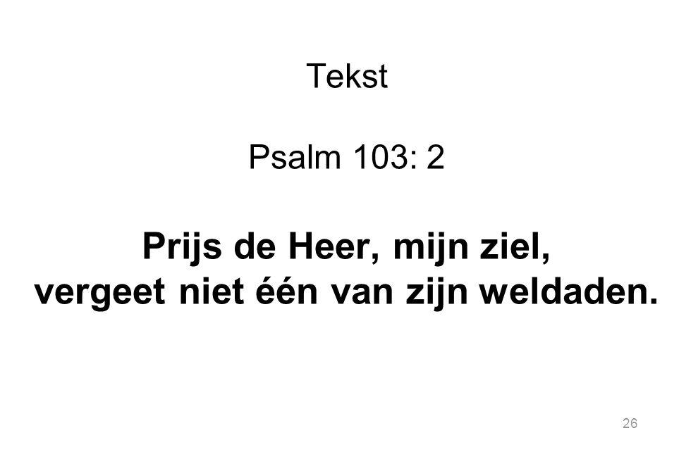 26 Tekst Psalm 103: 2 Prijs de Heer, mijn ziel, vergeet niet één van zijn weldaden.