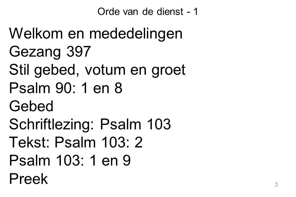 3 Orde van de dienst - 1 Welkom en mededelingen Gezang 397 Stil gebed, votum en groet Psalm 90: 1 en 8 Gebed Schriftlezing: Psalm 103 Tekst: Psalm 103