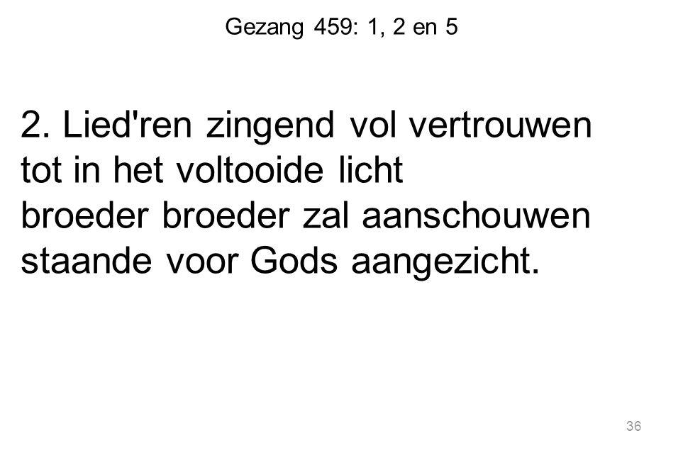 Gezang 459: 1, 2 en 5 2. Lied'ren zingend vol vertrouwen tot in het voltooide licht broeder broeder zal aanschouwen staande voor Gods aangezicht. 36