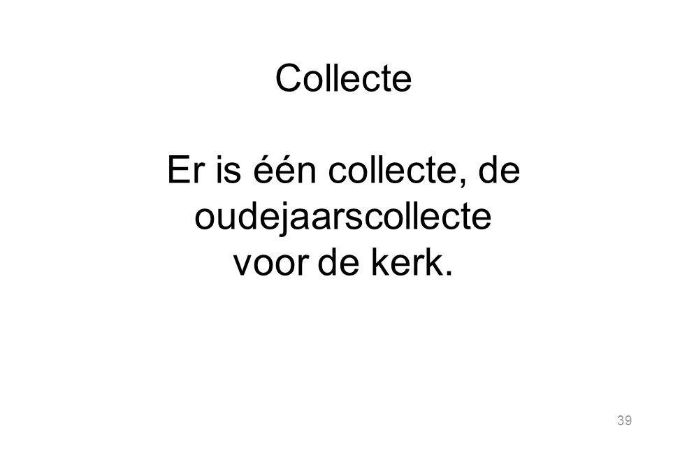 39 Collecte Er is één collecte, de oudejaarscollecte voor de kerk.