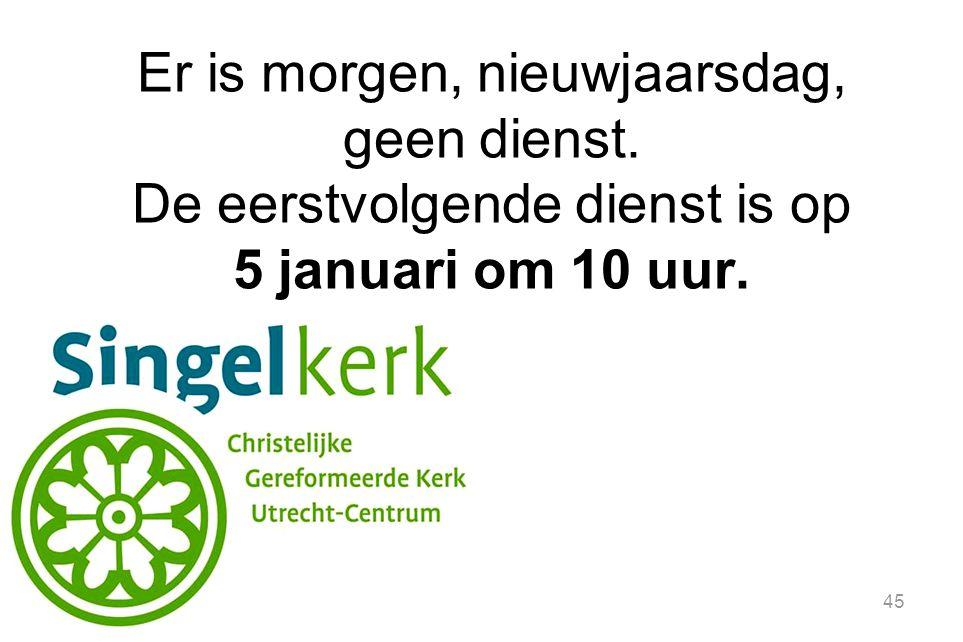 45 Er is morgen, nieuwjaarsdag, geen dienst. De eerstvolgende dienst is op 5 januari om 10 uur.