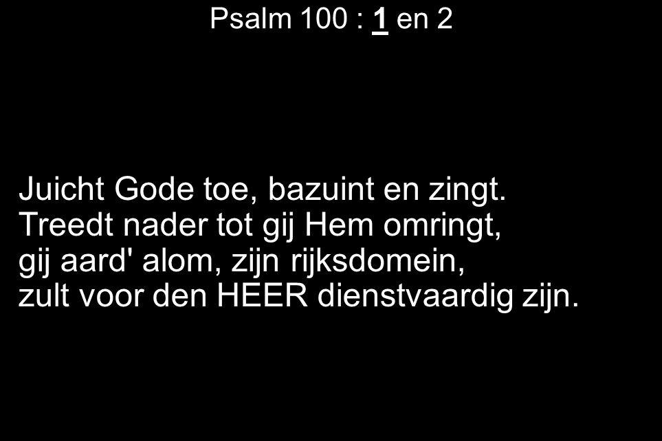 Psalm 100 : 1 en 2 Juicht Gode toe, bazuint en zingt.