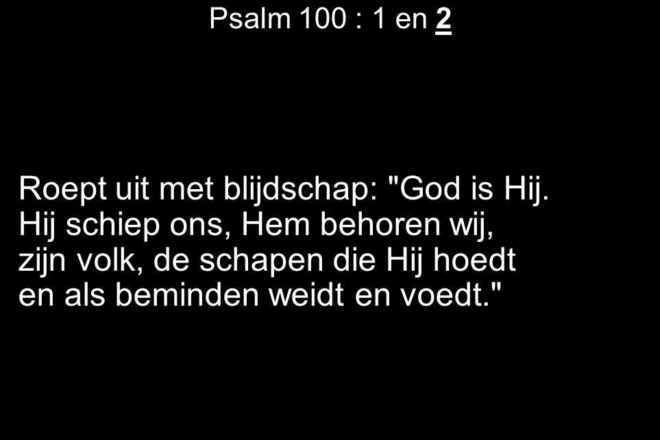 Psalm 100 : 1 en 2 Roept uit met blijdschap: God is Hij.