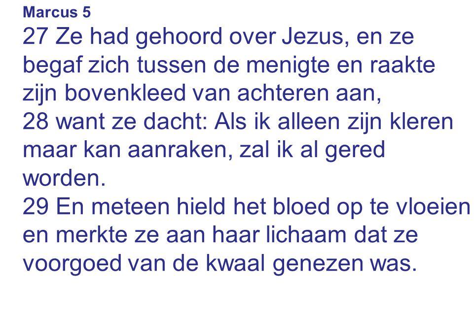 Marcus 5 27 Ze had gehoord over Jezus, en ze begaf zich tussen de menigte en raakte zijn bovenkleed van achteren aan, 28 want ze dacht: Als ik alleen zijn kleren maar kan aanraken, zal ik al gered worden.