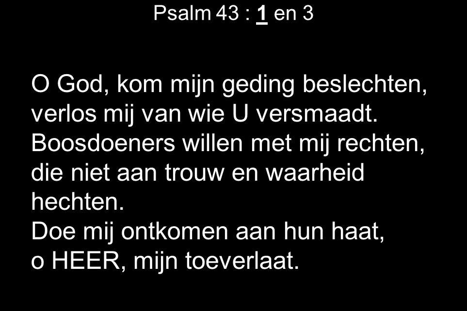 Psalm 43 : 1 en 3 O God, kom mijn geding beslechten, verlos mij van wie U versmaadt.