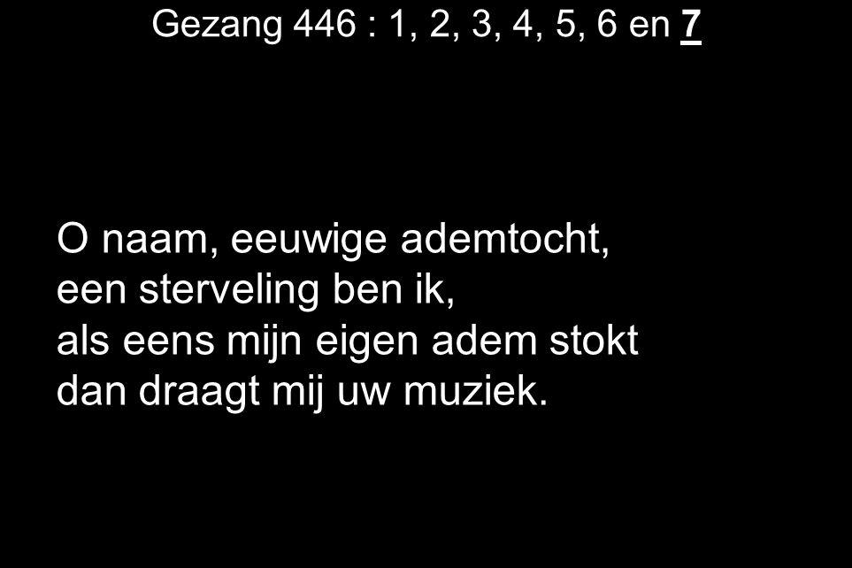 Gezang 446 : 1, 2, 3, 4, 5, 6 en 7 O naam, eeuwige ademtocht, een sterveling ben ik, als eens mijn eigen adem stokt dan draagt mij uw muziek.
