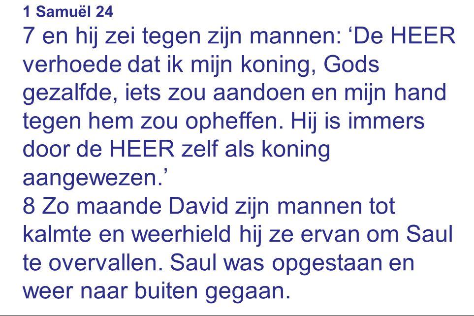 1 Samuël 24 7 en hij zei tegen zijn mannen: 'De HEER verhoede dat ik mijn koning, Gods gezalfde, iets zou aandoen en mijn hand tegen hem zou opheffen.