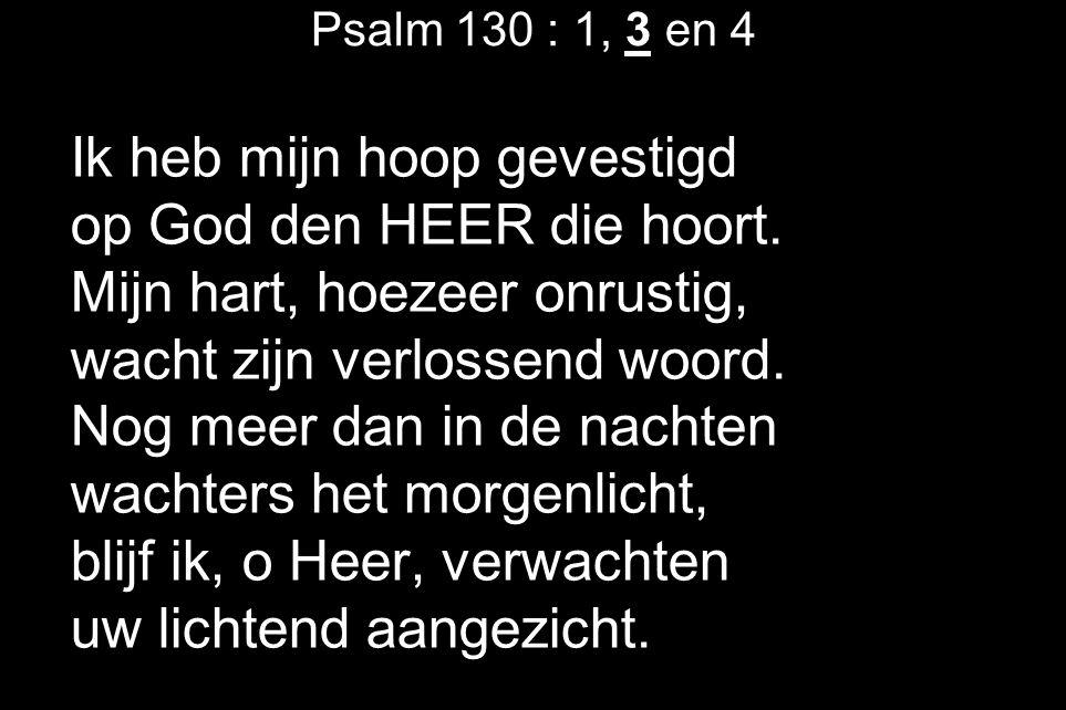 Psalm 130 : 1, 3 en 4 Ik heb mijn hoop gevestigd op God den HEER die hoort. Mijn hart, hoezeer onrustig, wacht zijn verlossend woord. Nog meer dan in