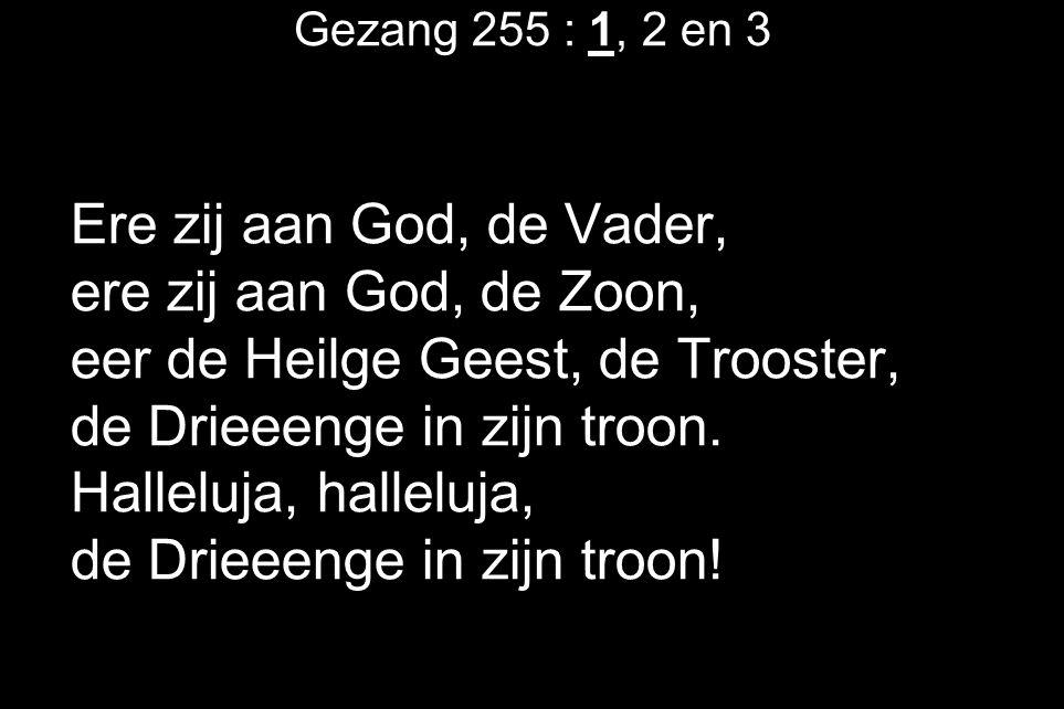 Gezang 255 : 1, 2 en 3 Ere zij aan God, de Vader, ere zij aan God, de Zoon, eer de Heilge Geest, de Trooster, de Drieeenge in zijn troon. Halleluja, h