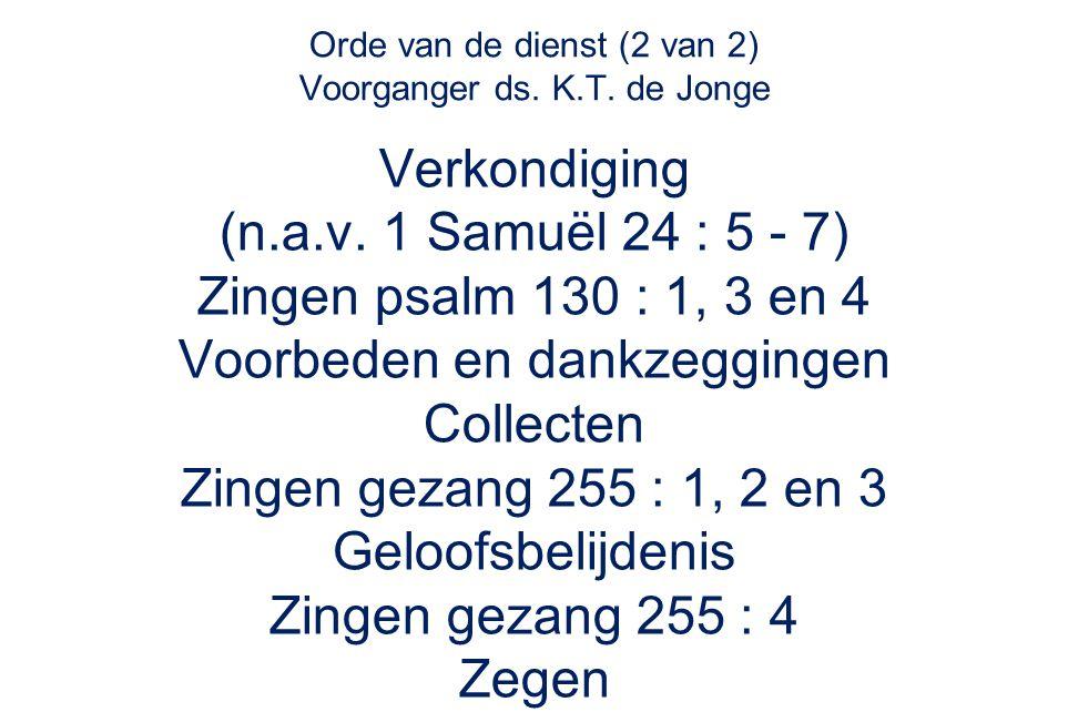 Orde van de dienst (2 van 2) Voorganger ds. K.T. de Jonge Verkondiging (n.a.v. 1 Samuël 24 : 5 - 7) Zingen psalm 130 : 1, 3 en 4 Voorbeden en dankzegg